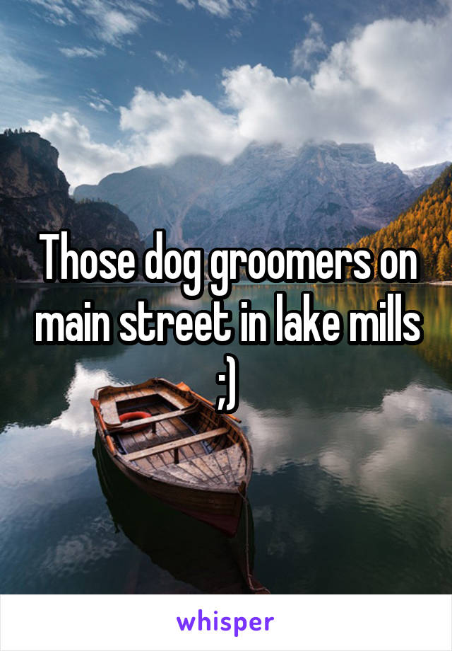 Those dog groomers on main street in lake mills ;)