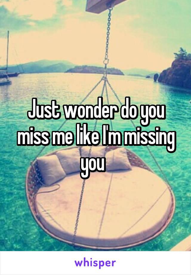 Just wonder do you miss me like I'm missing you