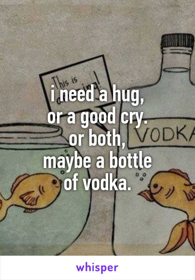 i need a hug, or a good cry. or both, maybe a bottle of vodka.