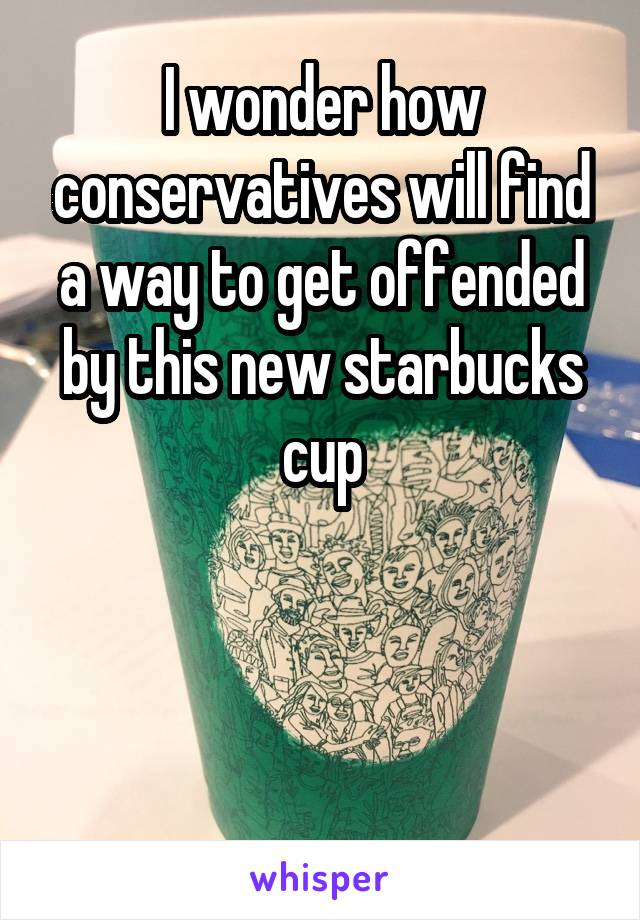 I wonder how conservatives will find a way to get offended by this new starbucks cup
