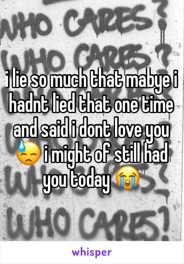 i lie so much that mabye i hadnt lied that one time and said i dont love you 😓 i might of still had you today 😭
