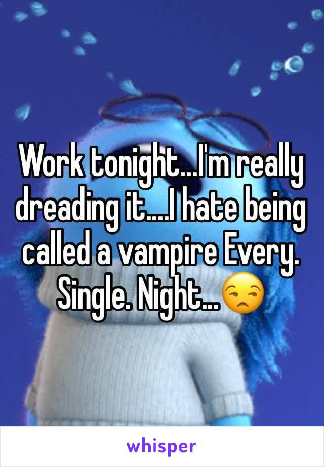 Work tonight...I'm really dreading it....I hate being called a vampire Every. Single. Night...😒