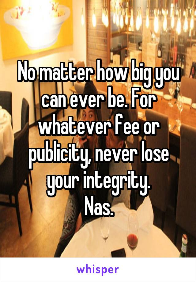 No matter how big you can ever be. For whatever fee or publicity, never lose your integrity. Nas.