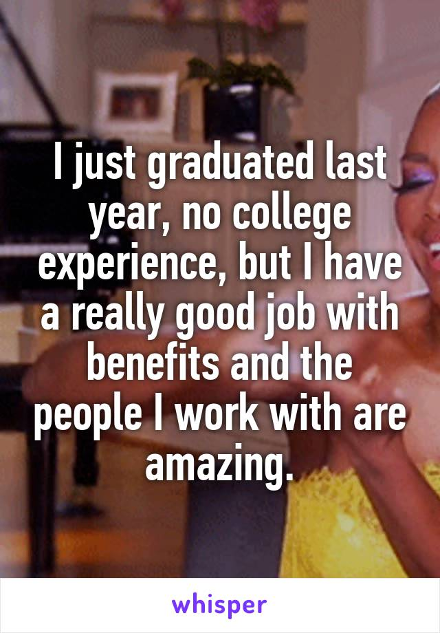 I just graduated last year, no college experience, but I have a really good job with benefits and the people I work with are amazing.