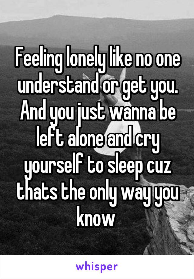 Feeling lonely like no one understand or get you. And you just wanna be left alone and cry yourself to sleep cuz thats the only way you know