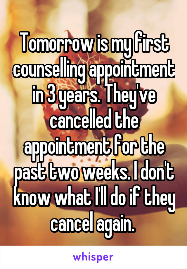Tomorrow is my first counselling appointment in 3 years. They've cancelled the appointment for the past two weeks. I don't know what I'll do if they cancel again.