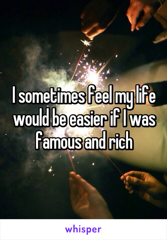 I sometimes feel my life would be easier if I was famous and rich