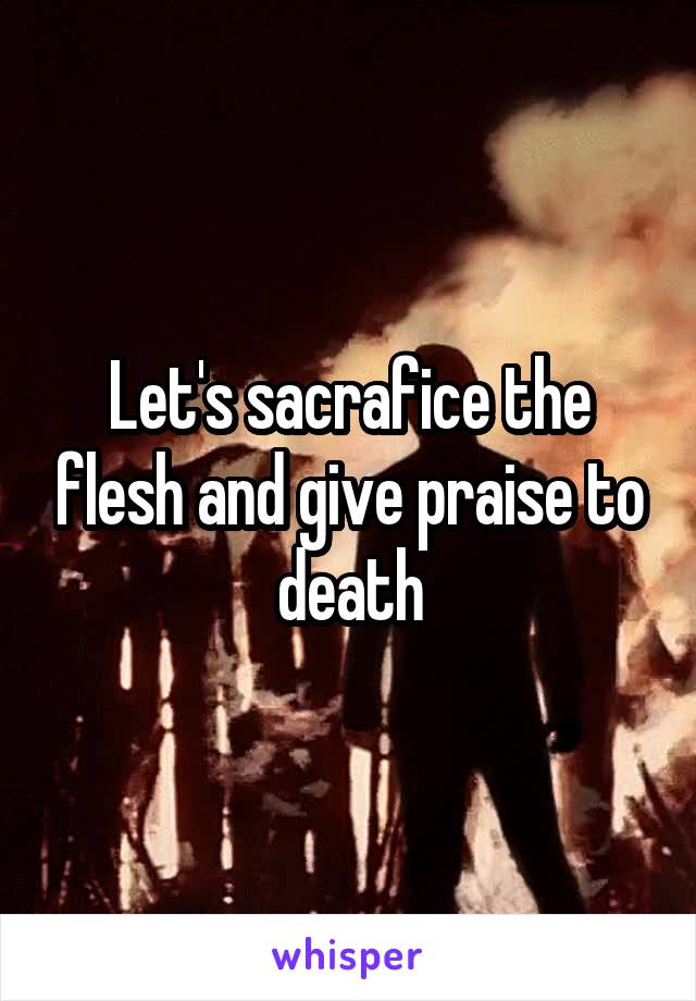 Let's sacrafice the flesh and give praise to death