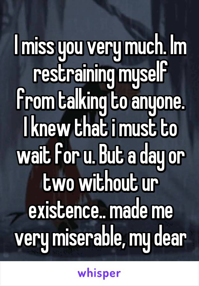 I miss you very much. Im restraining myself from talking to anyone. I knew that i must to wait for u. But a day or two without ur existence.. made me very miserable, my dear