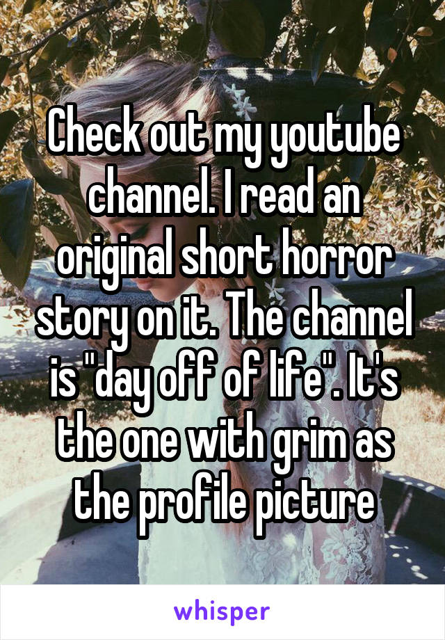 """Check out my youtube channel. I read an original short horror story on it. The channel is """"day off of life"""". It's the one with grim as the profile picture"""
