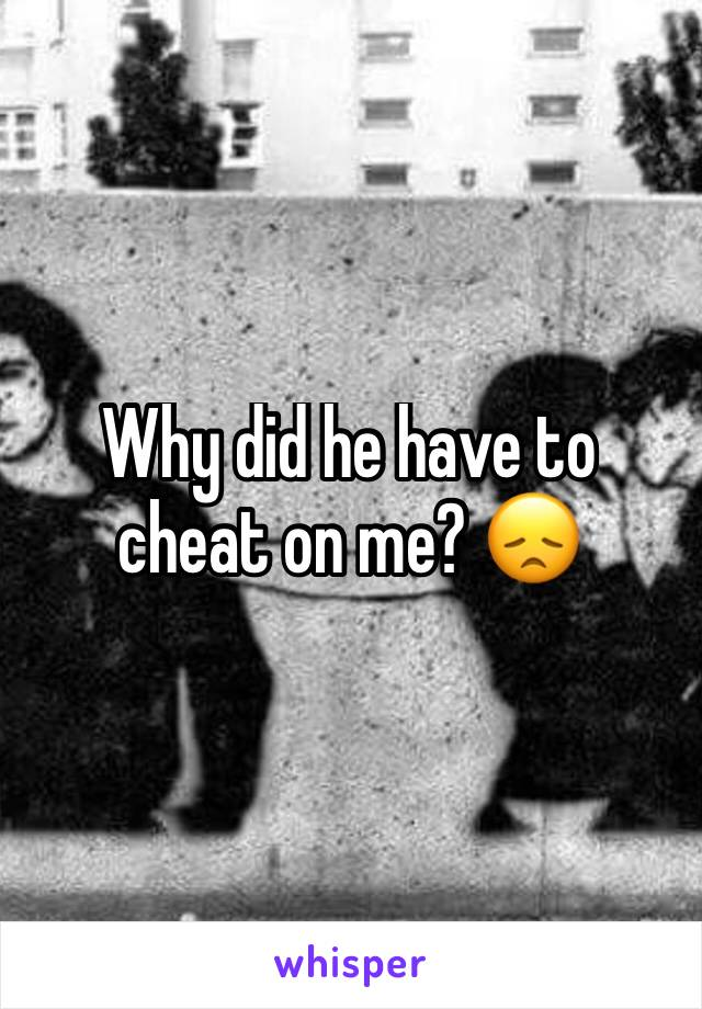 Why did he have to cheat on me? 😞