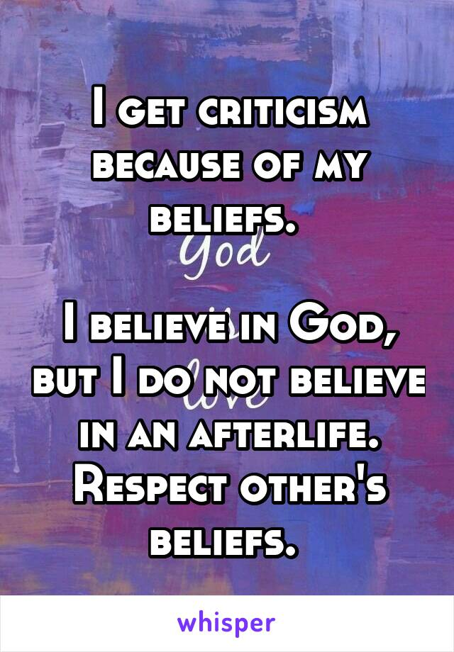 I get criticism because of my beliefs.   I believe in God, but I do not believe in an afterlife. Respect other's beliefs.