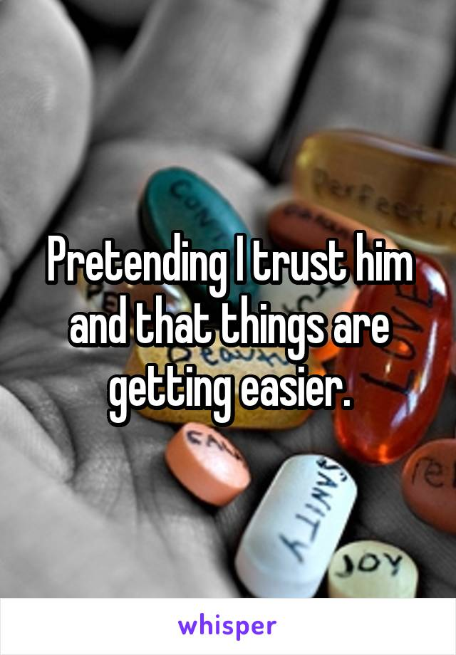 Pretending I trust him and that things are getting easier.