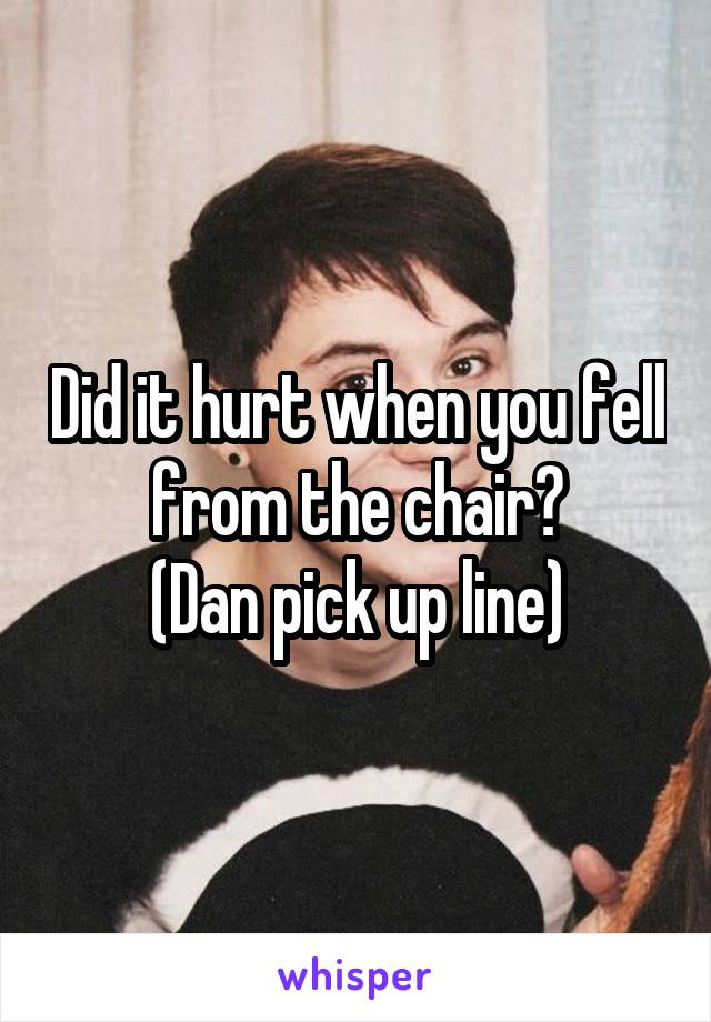 Did it hurt when you fell from the chair? (Dan pick up line)