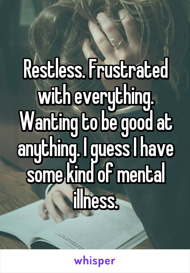 Restless. Frustrated with everything. Wanting to be good at anything. I guess I have some kind of mental illness.
