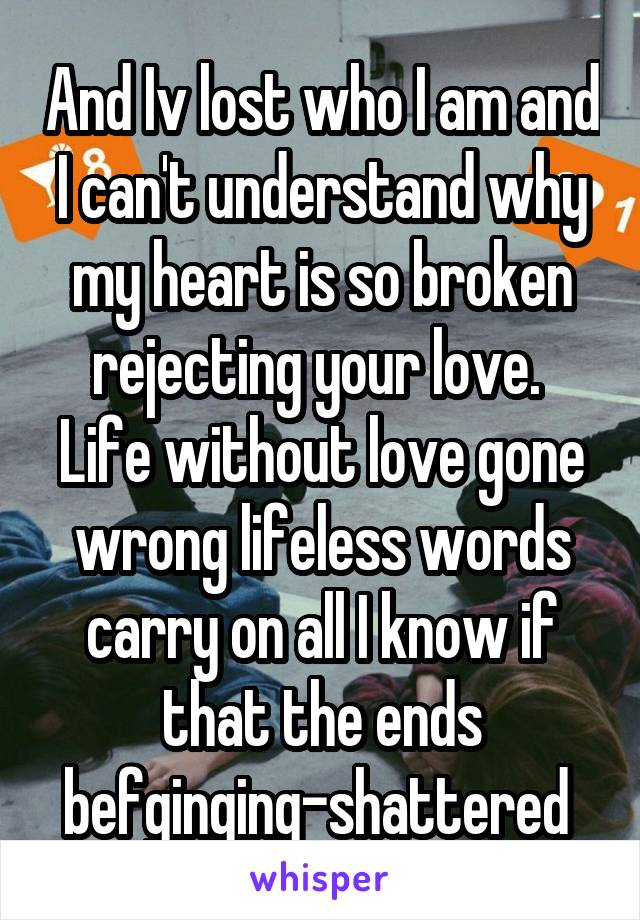 And Iv lost who I am and I can't understand why my heart is so broken rejecting your love.  Life without love gone wrong lifeless words carry on all I know if that the ends befginging-shattered