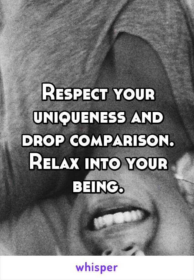 Respect your uniqueness and drop comparison. Relax into your being.