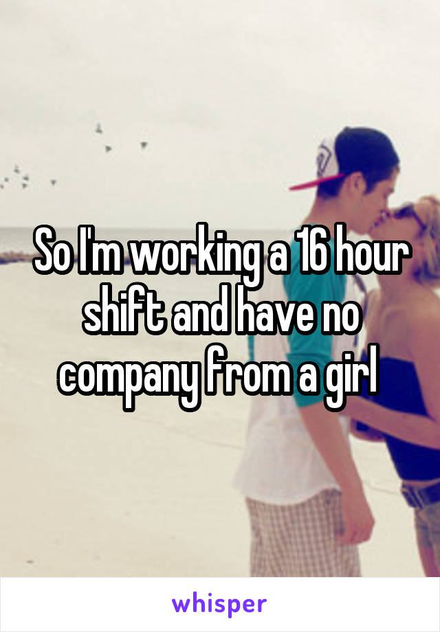 So I'm working a 16 hour shift and have no company from a girl