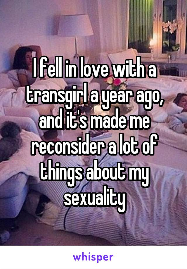 I fell in love with a transgirl a year ago, and it's made me reconsider a lot of things about my sexuality