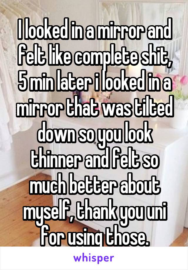 I looked in a mirror and felt like complete shit, 5 min later i looked in a mirror that was tilted down so you look thinner and felt so much better about myself, thank you uni for using those.
