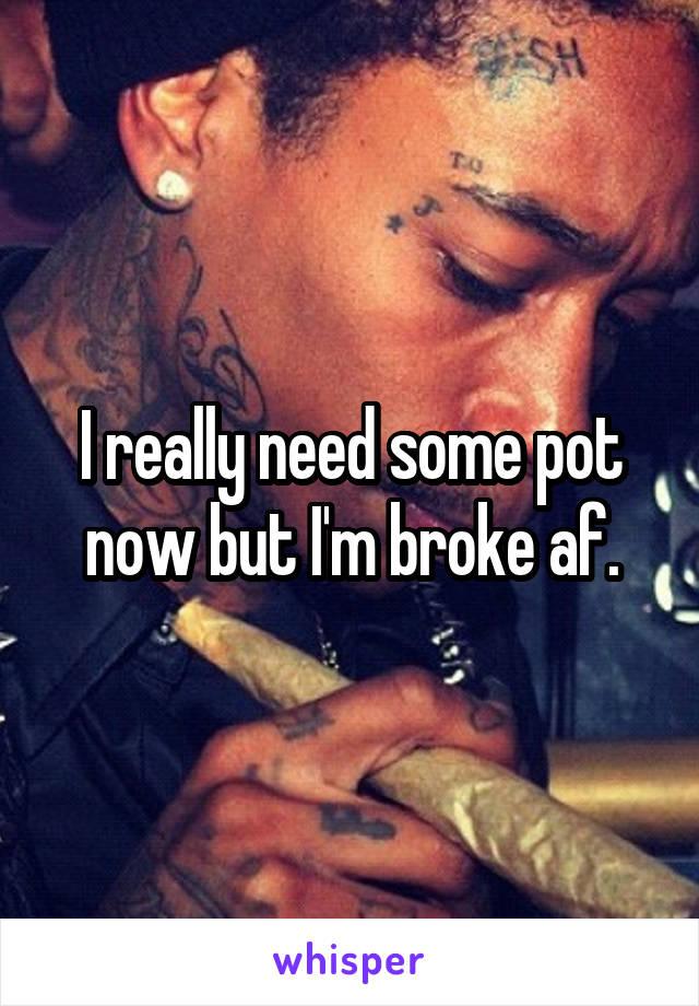 I really need some pot now but I'm broke af.