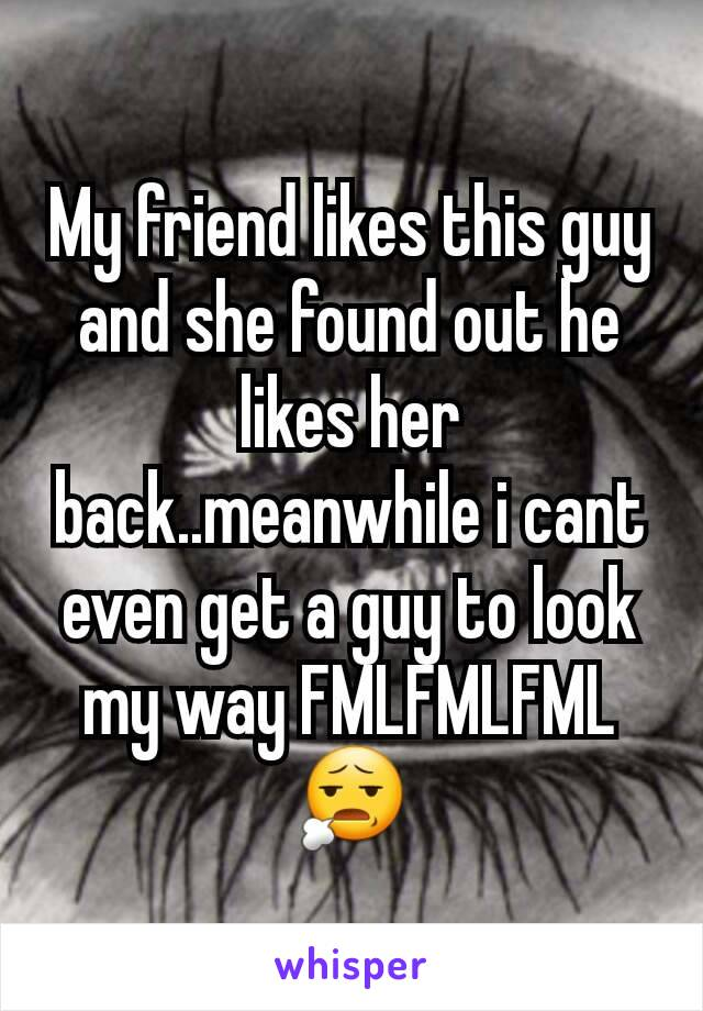 My friend likes this guy and she found out he likes her back..meanwhile i cant even get a guy to look my way FMLFMLFML😧