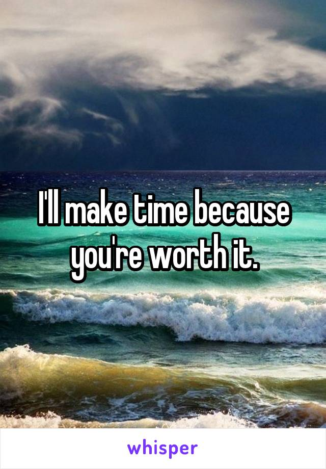 I'll make time because you're worth it.