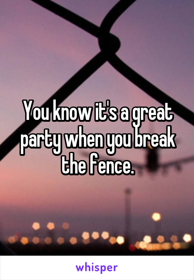 You know it's a great party when you break the fence.