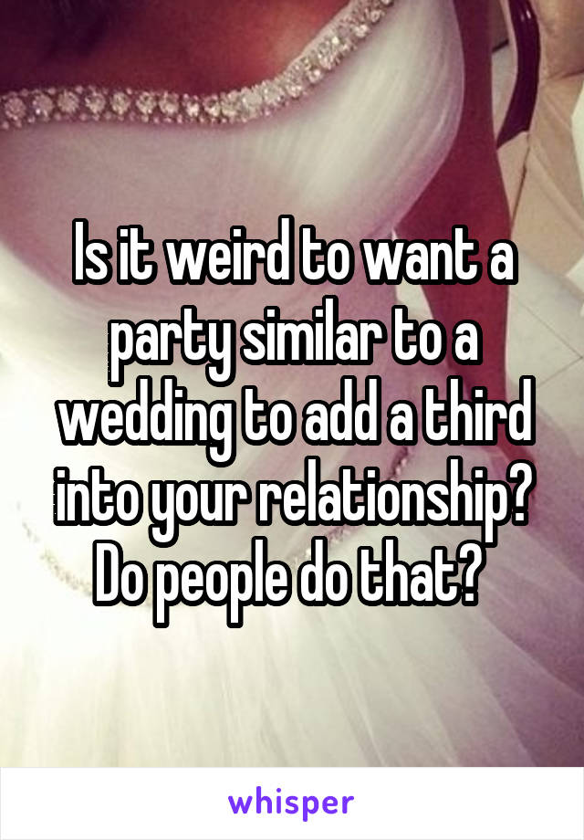 Is it weird to want a party similar to a wedding to add a third into your relationship? Do people do that?