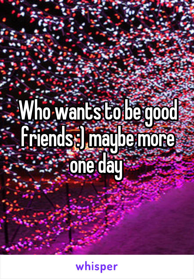 Who wants to be good friends :) maybe more one day