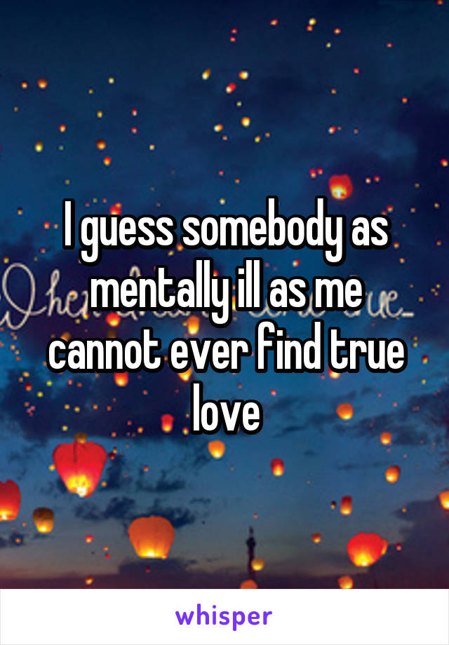 I guess somebody as mentally ill as me cannot ever find true love