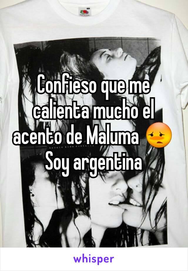 Confieso que me calienta mucho el acento de Maluma 😳 Soy argentina