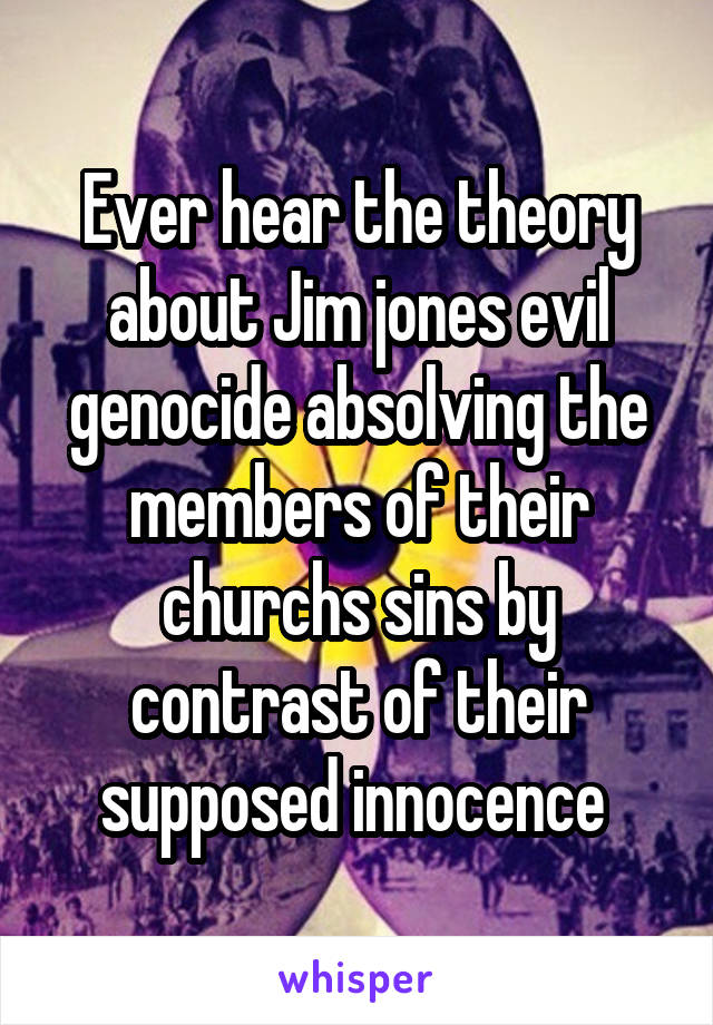 Ever hear the theory about Jim jones evil genocide absolving the members of their churchs sins by contrast of their supposed innocence