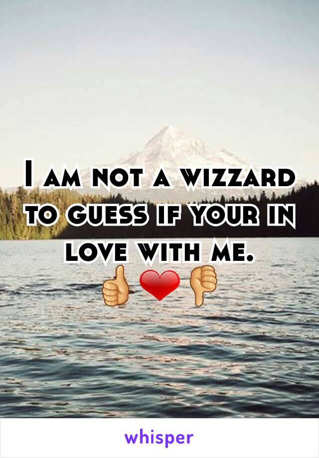 I am not a wizzard to guess if your in love with me. 👍❤👎