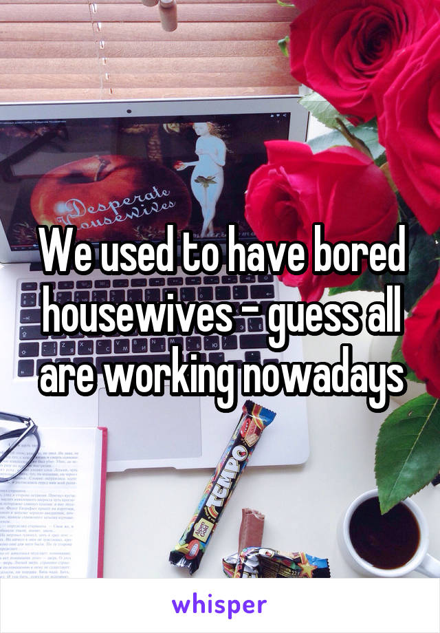 We used to have bored housewives - guess all are working nowadays