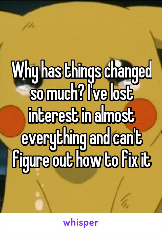 Why has things changed so much? I've lost interest in almost everything and can't figure out how to fix it