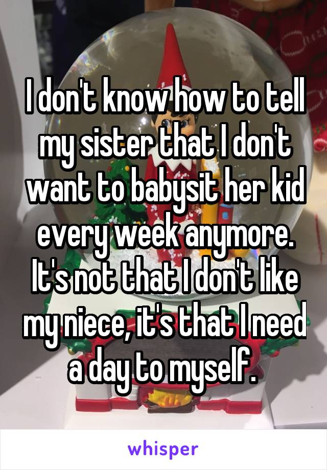 I don't know how to tell my sister that I don't want to babysit her kid every week anymore. It's not that I don't like my niece, it's that I need a day to myself.