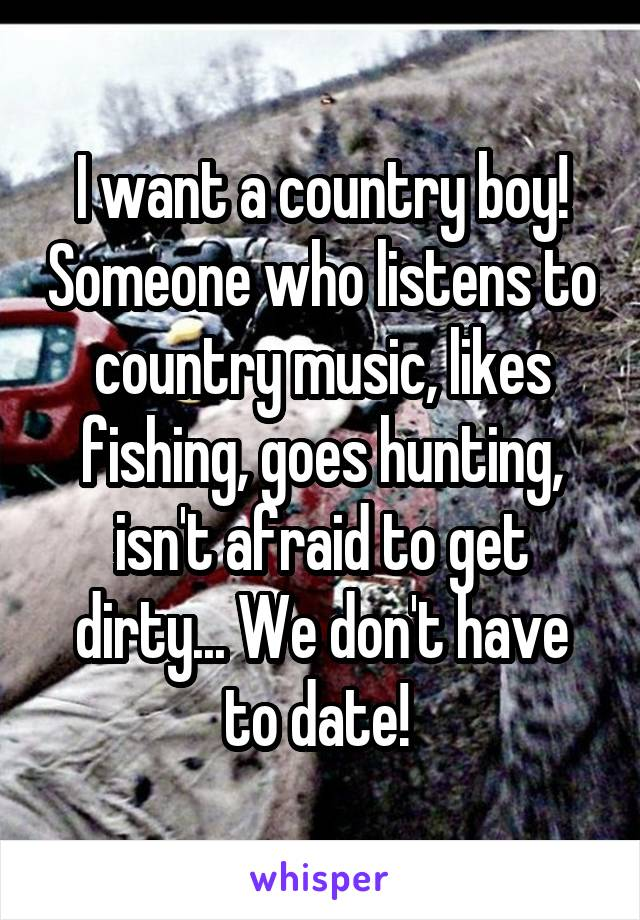 I want a country boy! Someone who listens to country music, likes fishing, goes hunting, isn't afraid to get dirty... We don't have to date!
