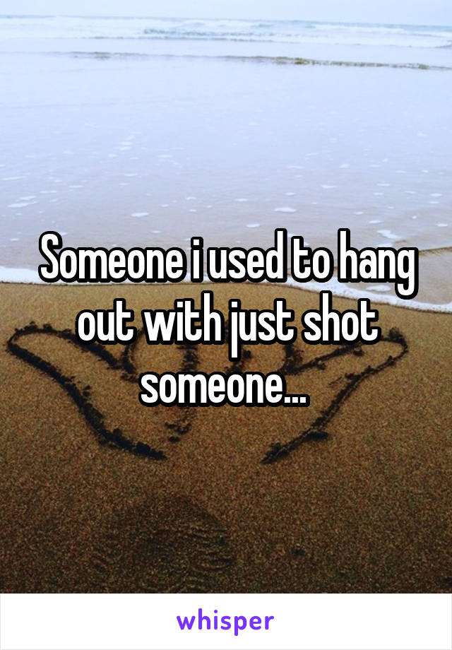 Someone i used to hang out with just shot someone...