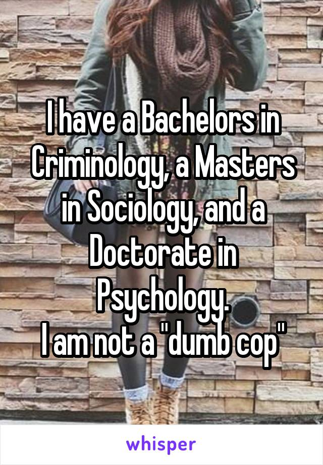 """I have a Bachelors in Criminology, a Masters in Sociology, and a Doctorate in Psychology. I am not a """"dumb cop"""""""