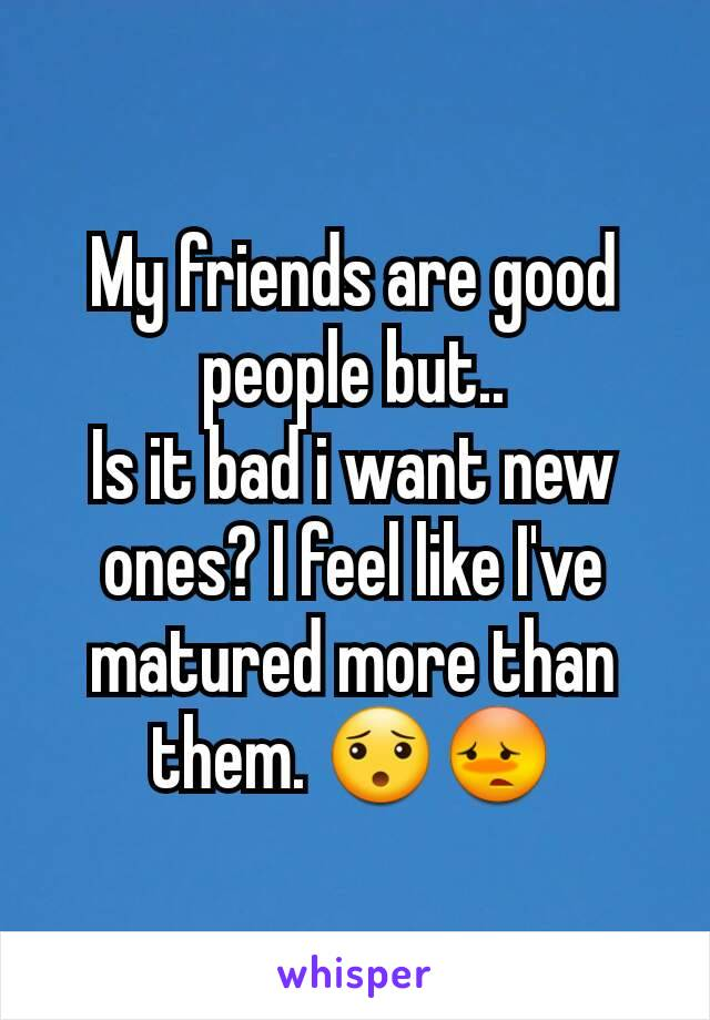 My friends are good people but.. Is it bad i want new ones? I feel like I've matured more than them. 😯😳