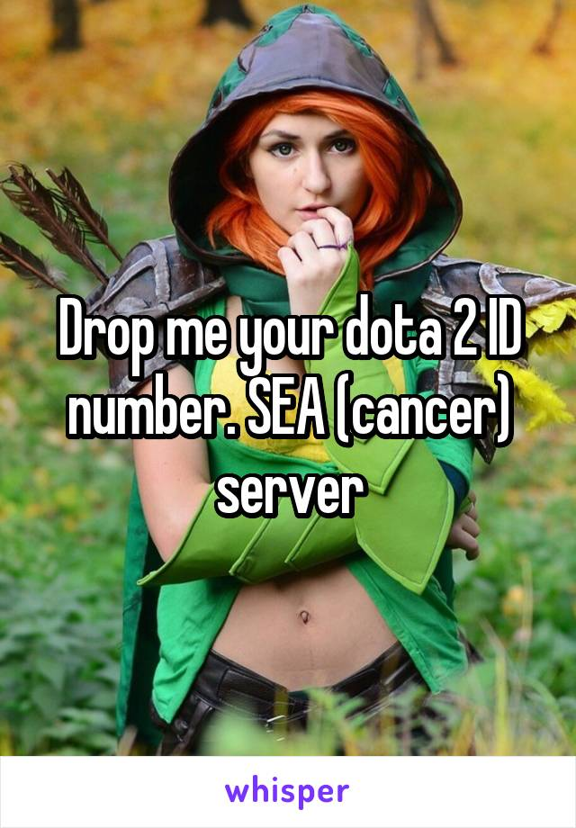 Drop me your dota 2 ID number. SEA (cancer) server