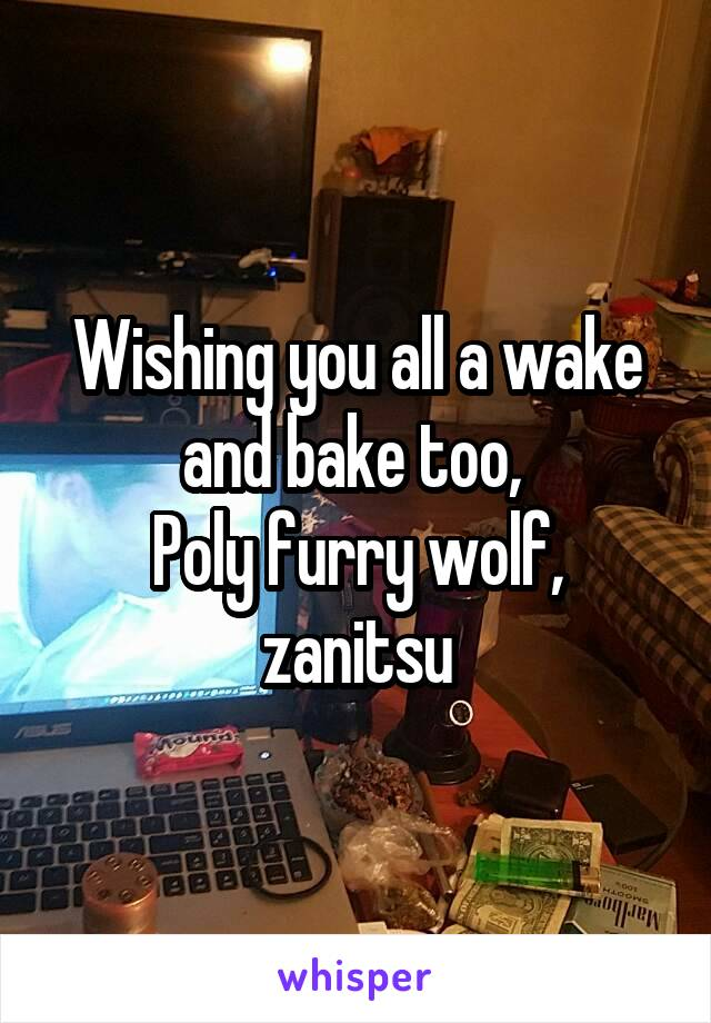 Wishing you all a wake and bake too,  Poly furry wolf, zanitsu