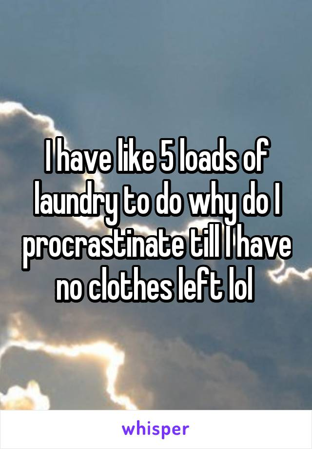 I have like 5 loads of laundry to do why do I procrastinate till I have no clothes left lol