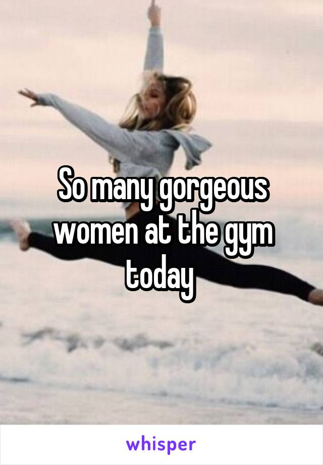 So many gorgeous women at the gym today