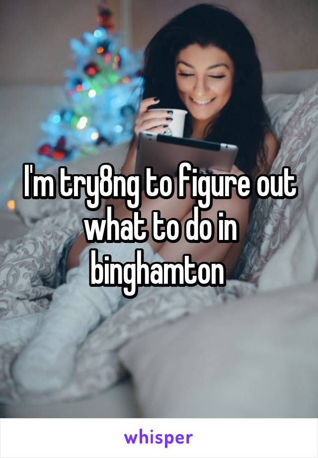 I'm try8ng to figure out what to do in binghamton