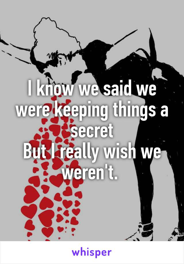 I know we said we were keeping things a secret But I really wish we weren't.