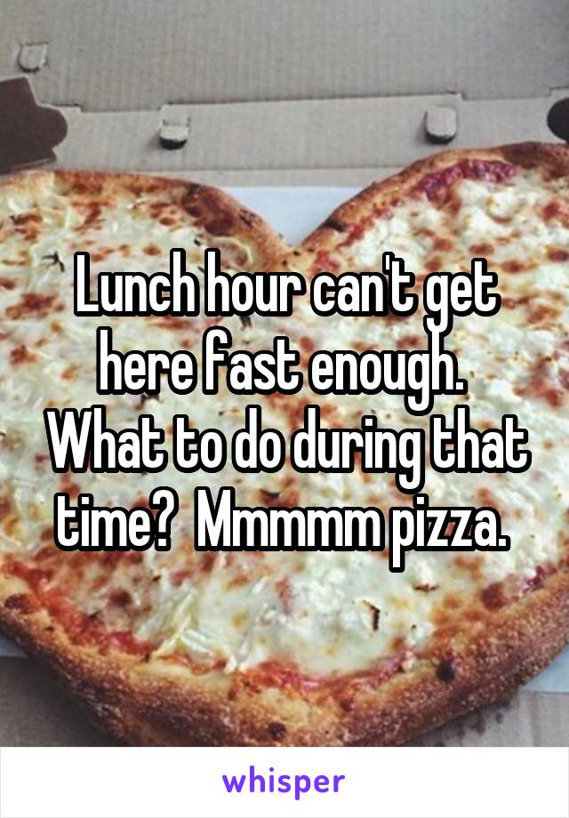 Lunch hour can't get here fast enough.  What to do during that time?  Mmmmm pizza.