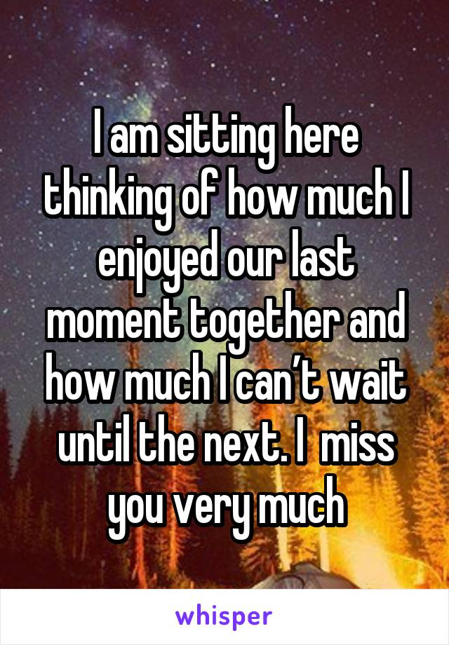 I am sitting here thinking of how much I enjoyed our last moment together and how much I can't wait until the next. I  miss you very much