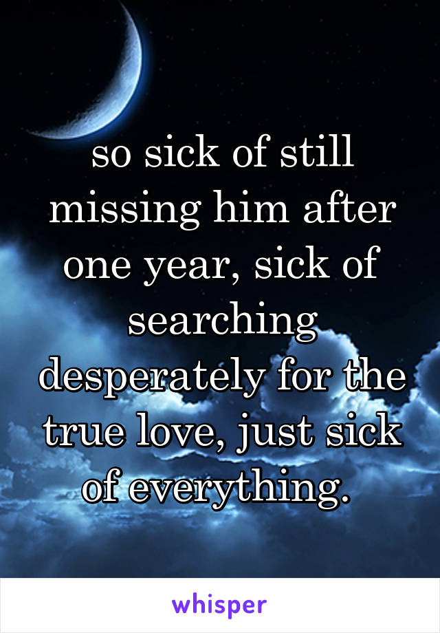 so sick of still missing him after one year, sick of searching desperately for the true love, just sick of everything.